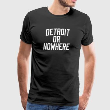 Nowhere DETROIT OR NOWHERE - Men's Premium T-Shirt