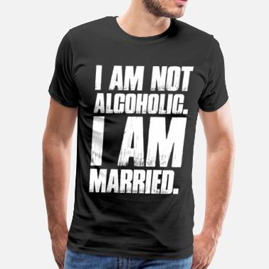Xxx Married I Am Not Alcoholic I Am Married - Men's Premium T-Shirt