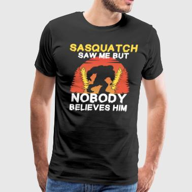 Finding Sasquatch Funny Bigfoot Sasquatch Saw Me But Nobody Believes - Men's Premium T-Shirt