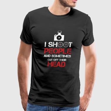 Funny Camera Photography I Shoot People And Sometimes Cut Off Their Head Photography Camera Cam Gifts - Men's Premium T-Shirt