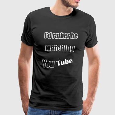 I'd Rather Be Watching You Tube - Men's Premium T-Shirt