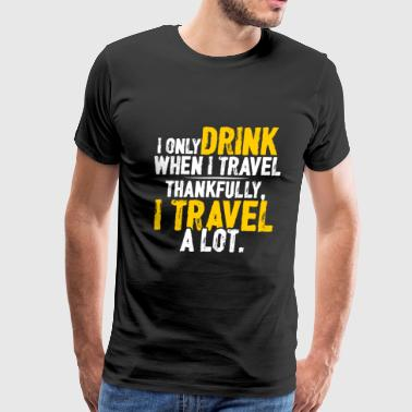 Drinker - I only drink when I travel - Brewers - Men's Premium T-Shirt