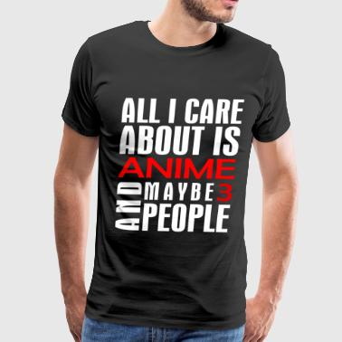 Anime - All I care about is anime, maybe 3 peopl - Men's Premium T-Shirt