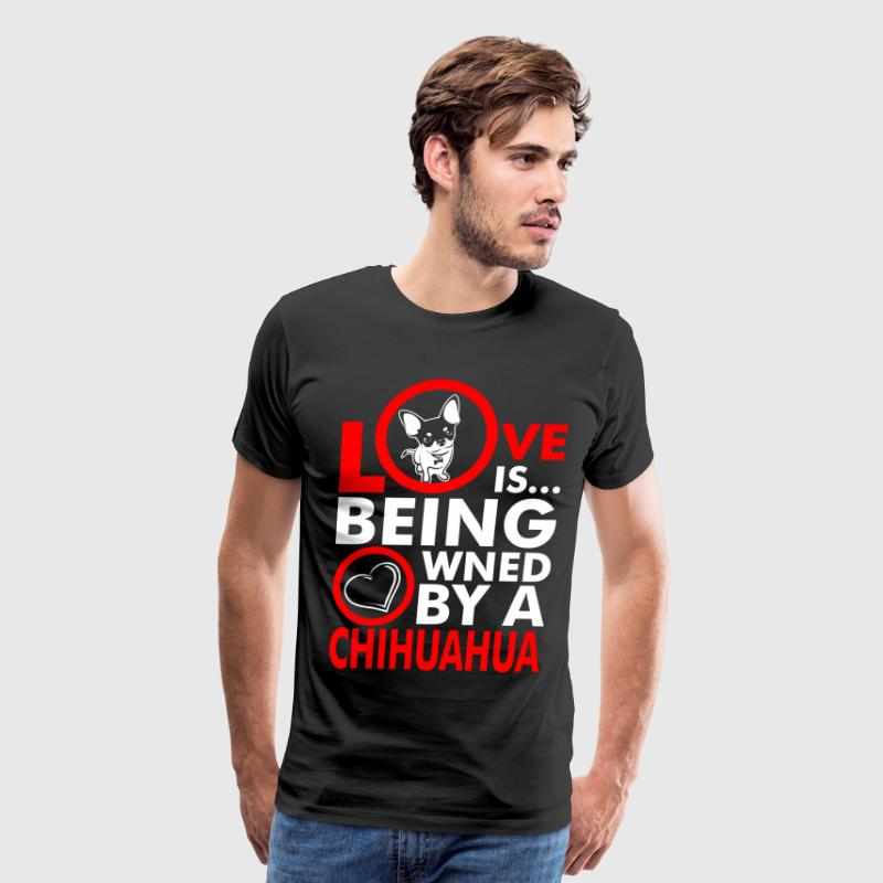 Love Is Being Owned By A Chihuahua - Men's Premium T-Shirt