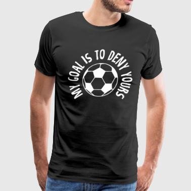 Funny Goalkeeper My Goal Is To Deny Yours Soccer - Men's Premium T-Shirt