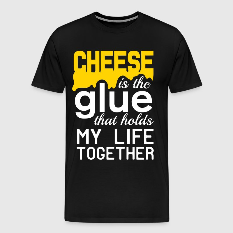 Cheese is the glue that holds my life together - Men's Premium T-Shirt