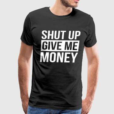 SHUT UP GIVE ME MONEY - Men's Premium T-Shirt