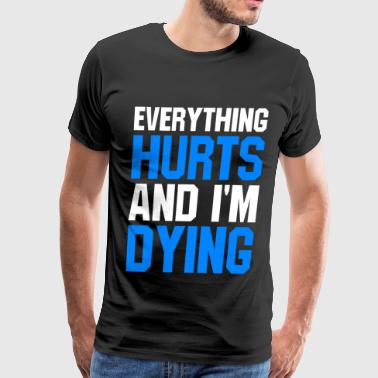 Everything Hurts And Im Dying EVERYTHING HURTS AND I'M DYING - Men's Premium T-Shirt