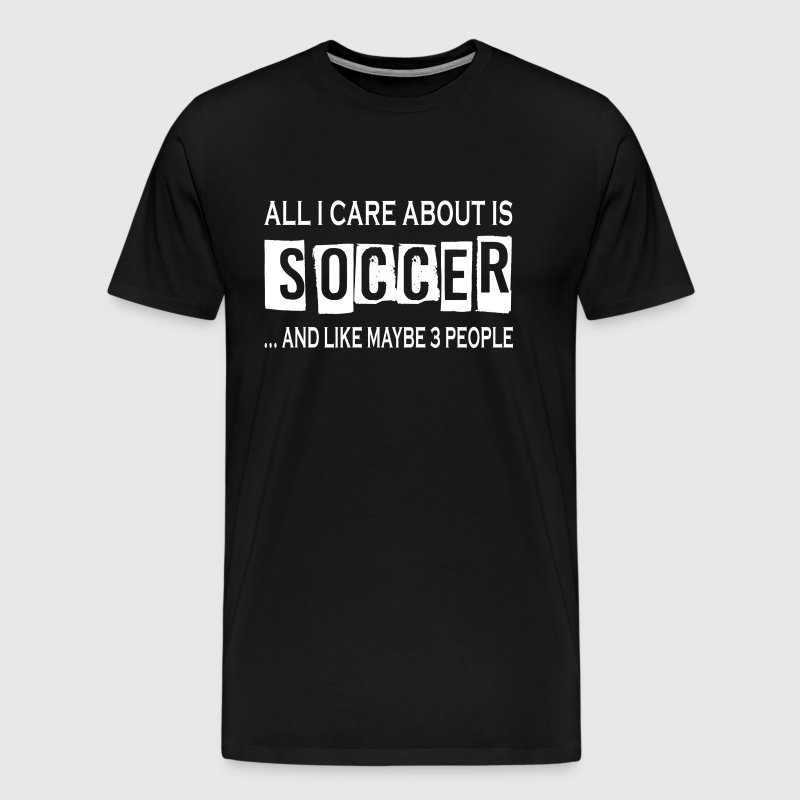All I Care About Is Soccer - Men's Premium T-Shirt