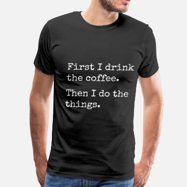 first i drink the coffee, then I do the things - Men's Premium T-Shirt