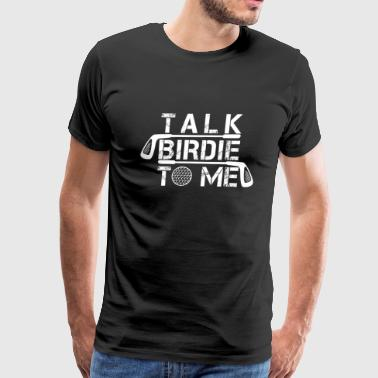 Talk Birdie To Me - Funny Golf Golfer Shirt - Men's Premium T-Shirt