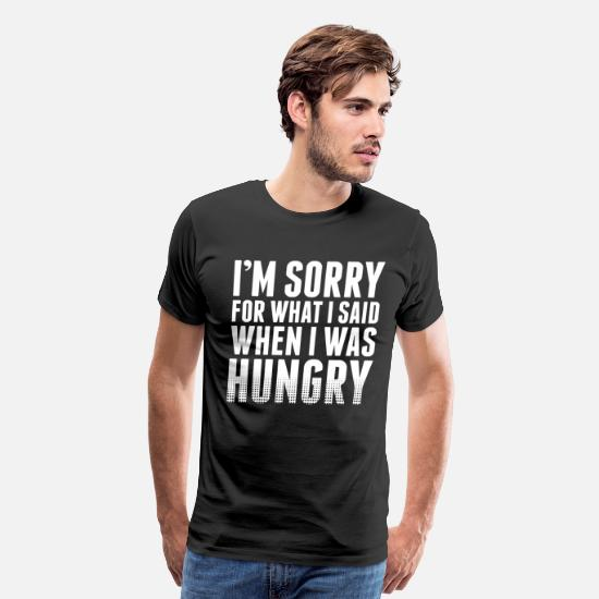 Hungry T-Shirts - Im Sorry I Was Hungry - Men's Premium T-Shirt black