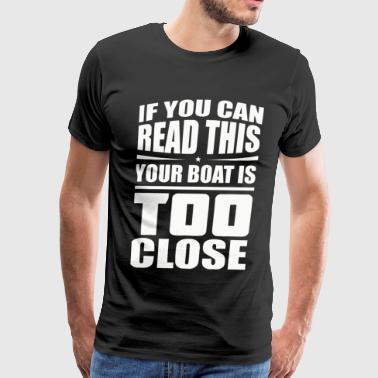 Youre Too Close If You Can Read This Your Boat Is Too Close - Men's Premium T-Shirt