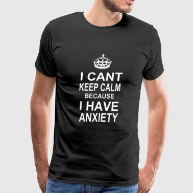 I Can t Keep Calm Because I Have Anxiety - Men's Premium T-Shirt