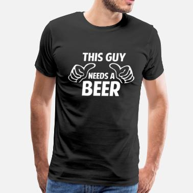 This Guy Needs A Beer This Guy Needs A Beer - Men's Premium T-Shirt