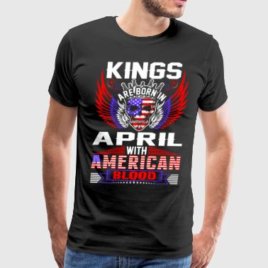 Kings Are Born In April With American Blood - Men's Premium T-Shirt
