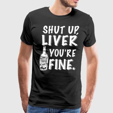 SHUT UP LIVER YOU'RE FINE - Men's Premium T-Shirt