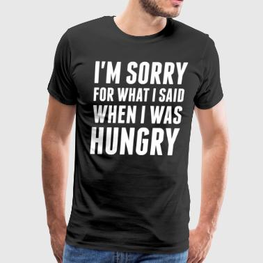 Im Sorry For What I Said When I Was Hungry - Men's Premium T-Shirt