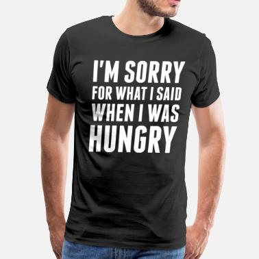 Hungry Im Sorry For What I Said When I Was Hungry - Men's Premium T-Shirt