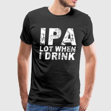 IPA Lot When I Drink T-Shirt - Men's Premium T-Shirt