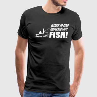 WORK IS FOR PEOPLE THAT CAN'T FISH - Men's Premium T-Shirt