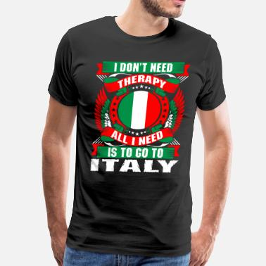 Italy I Dont Need Therapy All I Need Is To Go To Italy - Men's Premium T-Shirt
