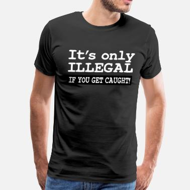Caught IT'S ONLY ILLEGAL IF YOU GET CAUGHT! - Men's Premium T-Shirt