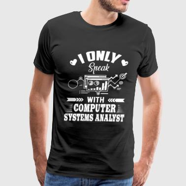Only Speak With Computer Systems Analyst Shirt - Men's Premium T-Shirt