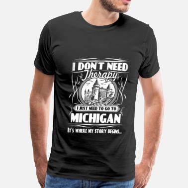 Michigan Need to go to Michigan - I don't need therapy - Men's Premium T-Shirt