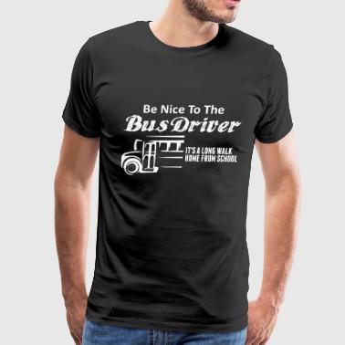 Be Nice To The Bus Driver It'a A Long Walk Home  - Men's Premium T-Shirt