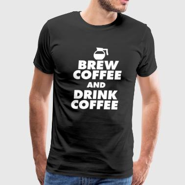 Brew Coffee And Drink Coffee - Men's Premium T-Shirt