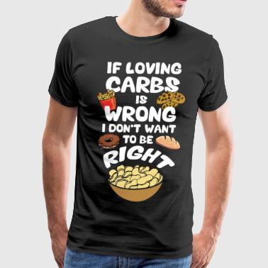 If Loving Carbs Is Wrong, I Don't Wanna Be Right - Men's Premium T-Shirt