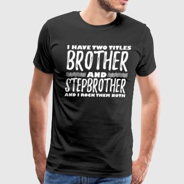 I Have Two Titles Brother Step Brother I Rock Them - Men's Premium T-Shirt
