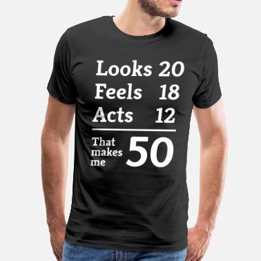 Looks Feels Acts 50th Birthday Looks 20. Feels 18. Acts 12. That makes me 50 - Men's Premium T-Shirt