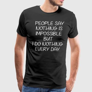 People Say Nothing Impossible Do Nothing Everyday - Men's Premium T-Shirt