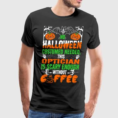 No Halloween Costume Needed Optician Is Scary Enou - Men's Premium T-Shirt
