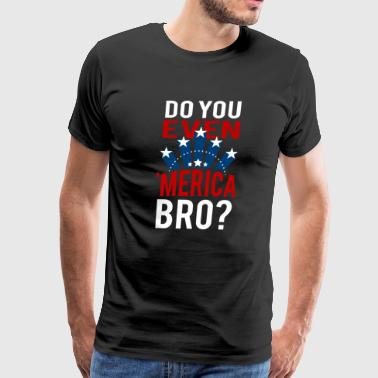 Do You Even 'Merica Bro 4th of July - Men's Premium T-Shirt