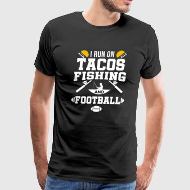 Funny Fishing I run on Tacos Fishing Football Fisherman Fish - Men's Premium T-Shirt