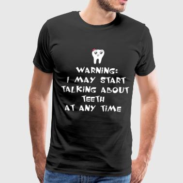 WARNING I MAY START TALKING ABOUT TEETH AT ANY TIM - Men's Premium T-Shirt