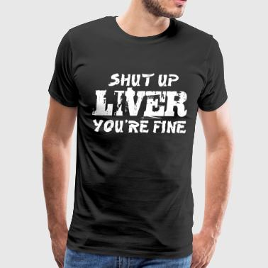 Shut Up Liver You re Fine Beer Drinking Men s Tee - Men's Premium T-Shirt