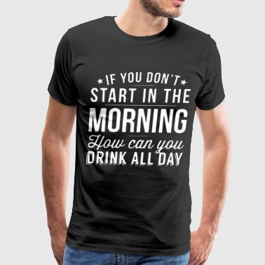 If you don t start in the morning how can you drin - Men's Premium T-Shirt