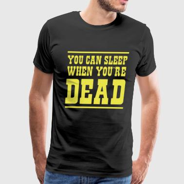 Sleep When Youre Dead You can sleep when you're dead - Men's Premium T-Shirt