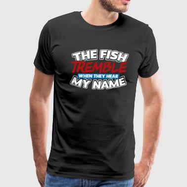 The Fish Tremble When They Hear My Name - Men's Premium T-Shirt