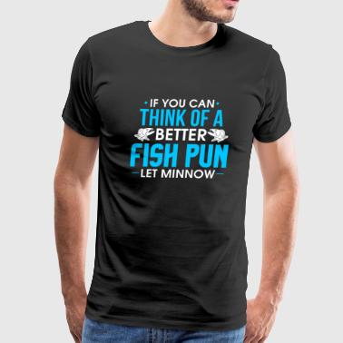 If You Can Think Of A Better Fish Pun Let Minnow - Men's Premium T-Shirt