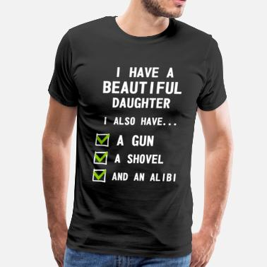 I Have A Beautiful Daughter I Also Have A Gun A Shovel And An Alibi Have Beautiful Daughter - Men's Premium T-Shirt