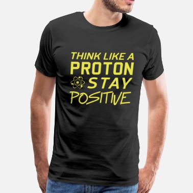 Be Like A Proton Stay Positive Science Think like a proton. Stay positive - Men's Premium T-Shirt