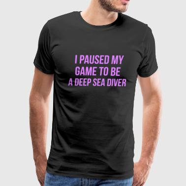 I Paused My Game To Be A Deep Sea Diver Design - Men's Premium T-Shirt