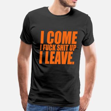 I Come I Fuck Shit Up I Leave I come, i fuck shit up, i leave - Men's Premium T-Shirt