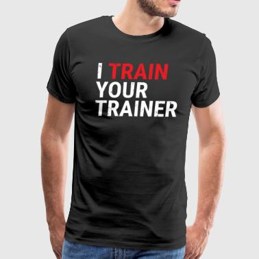 Trainer I Train Your Trainer Funny Gym Instructor T-shirt - Men's Premium T-Shirt