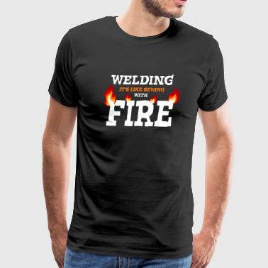 Funny Welding Welding It s Like Sewing With Fire - Men's Premium T-Shirt
